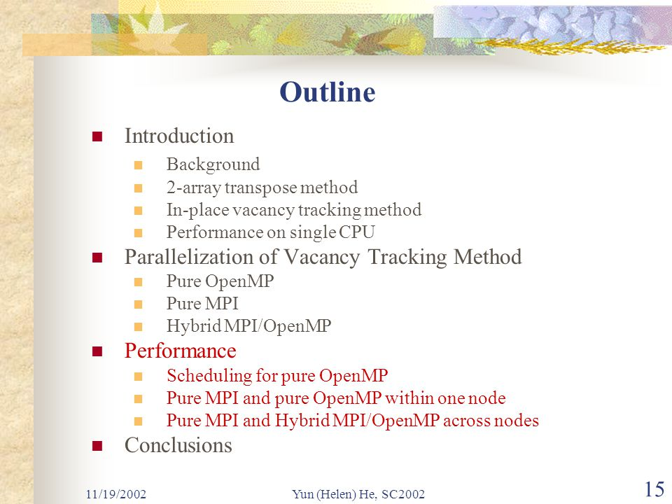 11/19/2002Yun (Helen) He, SC2002 15 Outline Introduction Background 2-array transpose method In-place vacancy tracking method Performance on single CPU Parallelization of Vacancy Tracking Method Pure OpenMP Pure MPI Hybrid MPI/OpenMP Performance Scheduling for pure OpenMP Pure MPI and pure OpenMP within one node Pure MPI and Hybrid MPI/OpenMP across nodes Conclusions
