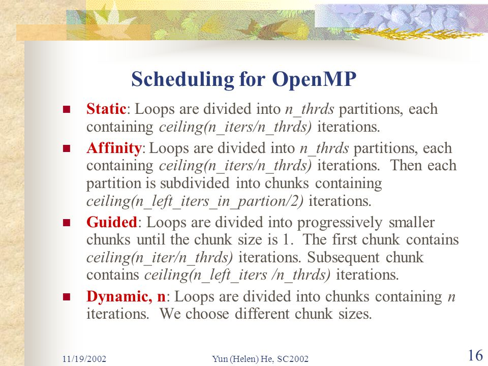 11/19/2002Yun (Helen) He, SC2002 16 Scheduling for OpenMP Static: Loops are divided into n_thrds partitions, each containing ceiling(n_iters/n_thrds) iterations.