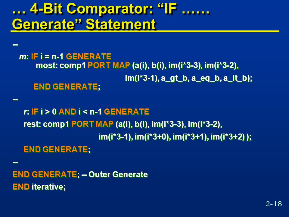 2-18 … 4-Bit Comparator: IF …… Generate Statement -- m: IF i = n-1 GENERATE most: comp1 PORT MAP (a(i), b(i), im(i*3-3), im(i*3-2), im(i*3-1), a_gt_b, a_eq_b, a_lt_b); END GENERATE; -- r: IF i > 0 AND i < n-1 GENERATE rest: comp1 PORT MAP (a(i), b(i), im(i*3-3), im(i*3-2), im(i*3-1), im(i*3+0), im(i*3+1), im(i*3+2) ); END GENERATE; -- END GENERATE; -- Outer Generate END iterative; -- m: IF i = n-1 GENERATE most: comp1 PORT MAP (a(i), b(i), im(i*3-3), im(i*3-2), im(i*3-1), a_gt_b, a_eq_b, a_lt_b); END GENERATE; -- r: IF i > 0 AND i < n-1 GENERATE rest: comp1 PORT MAP (a(i), b(i), im(i*3-3), im(i*3-2), im(i*3-1), im(i*3+0), im(i*3+1), im(i*3+2) ); END GENERATE; -- END GENERATE; -- Outer Generate END iterative;