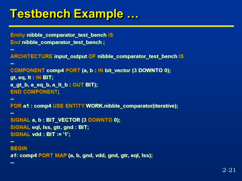 2-21 Testbench Example … Entity nibble_comparator_test_bench IS End nibble_comparator_test_bench ; -- ARCHITECTURE input_output OF nibble_comparator_test_bench IS -- COMPONENT comp4 PORT (a, b : IN bit_vector (3 DOWNTO 0); gt, eq, lt : IN BIT; a_gt_b, a_eq_b, a_lt_b : OUT BIT); END COMPONENT; -- FOR a1 : comp4 USE ENTITY WORK.nibble_comparator(iterative); -- SIGNAL a, b : BIT_VECTOR (3 DOWNTO 0); SIGNAL eql, lss, gtr, gnd : BIT; SIGNAL vdd : BIT := 1 ; -- BEGIN a1: comp4 PORT MAP (a, b, gnd, vdd, gnd, gtr, eql, lss); -- Entity nibble_comparator_test_bench IS End nibble_comparator_test_bench ; -- ARCHITECTURE input_output OF nibble_comparator_test_bench IS -- COMPONENT comp4 PORT (a, b : IN bit_vector (3 DOWNTO 0); gt, eq, lt : IN BIT; a_gt_b, a_eq_b, a_lt_b : OUT BIT); END COMPONENT; -- FOR a1 : comp4 USE ENTITY WORK.nibble_comparator(iterative); -- SIGNAL a, b : BIT_VECTOR (3 DOWNTO 0); SIGNAL eql, lss, gtr, gnd : BIT; SIGNAL vdd : BIT := 1 ; -- BEGIN a1: comp4 PORT MAP (a, b, gnd, vdd, gnd, gtr, eql, lss); --