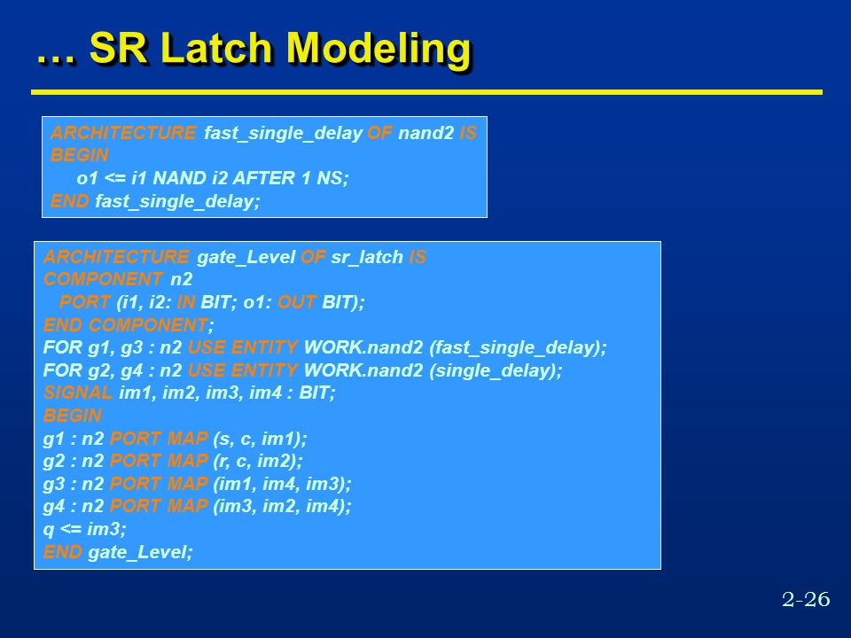 2-26 … SR Latch Modeling ARCHITECTURE fast_single_delay OF nand2 IS BEGIN o1 <= i1 NAND i2 AFTER 1 NS; END fast_single_delay; ARCHITECTURE gate_Level OF sr_latch IS COMPONENT n2 PORT (i1, i2: IN BIT; o1: OUT BIT); END COMPONENT; FOR g1, g3 : n2 USE ENTITY WORK.nand2 (fast_single_delay); FOR g2, g4 : n2 USE ENTITY WORK.nand2 (single_delay); SIGNAL im1, im2, im3, im4 : BIT; BEGIN g1 : n2 PORT MAP (s, c, im1); g2 : n2 PORT MAP (r, c, im2); g3 : n2 PORT MAP (im1, im4, im3); g4 : n2 PORT MAP (im3, im2, im4); q <= im3; END gate_Level;