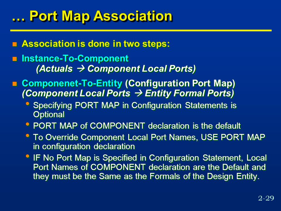 2-29 … Port Map Association n Association is done in two steps: n Instance-To-Component (Actuals  Component Local Ports) n Componenet-To-Entity (Configuration Port Map) (Component Local Ports  Entity Formal Ports) Specifying PORT MAP in Configuration Statements is Optional PORT MAP of COMPONENT declaration is the default To Override Component Local Port Names, USE PORT MAP in configuration declaration IF No Port Map is Specified in Configuration Statement, Local Port Names of COMPONENT declaration are the Default and they must be the Same as the Formals of the Design Entity.