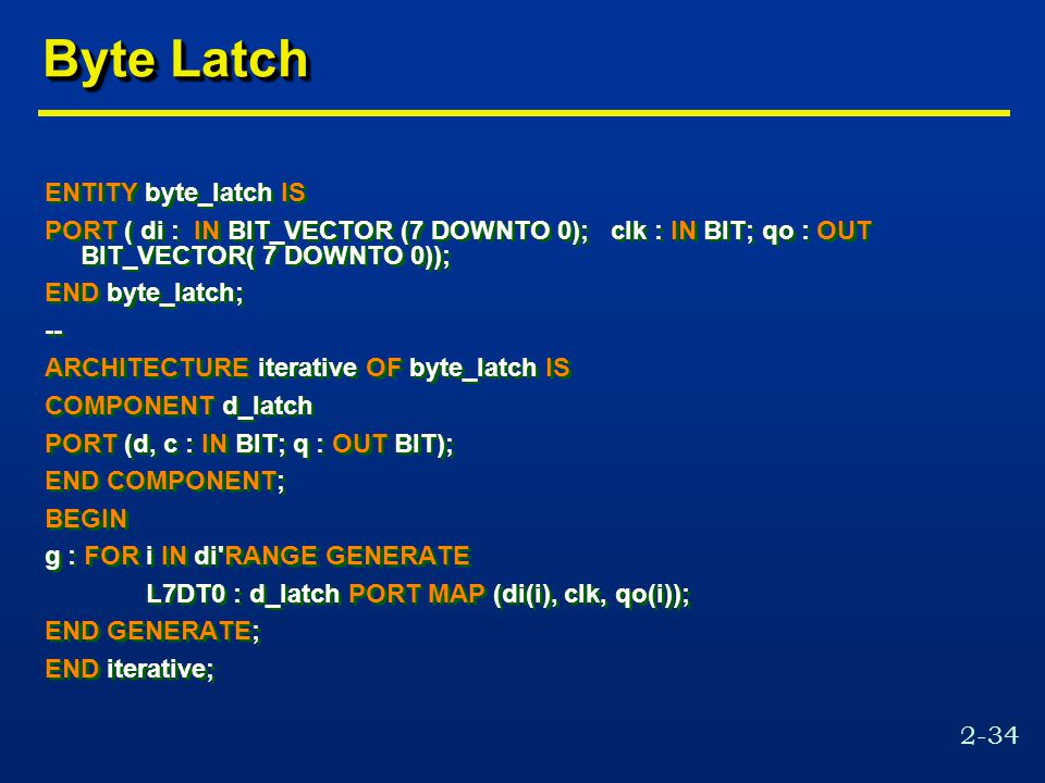 2-34 Byte Latch ENTITY byte_latch IS PORT ( di : IN BIT_VECTOR (7 DOWNTO 0); clk : IN BIT; qo : OUT BIT_VECTOR( 7 DOWNTO 0)); END byte_latch; -- ARCHITECTURE iterative OF byte_latch IS COMPONENT d_latch PORT (d, c : IN BIT; q : OUT BIT); END COMPONENT; BEGIN g : FOR i IN di RANGE GENERATE L7DT0 : d_latch PORT MAP (di(i), clk, qo(i)); END GENERATE; END iterative; ENTITY byte_latch IS PORT ( di : IN BIT_VECTOR (7 DOWNTO 0); clk : IN BIT; qo : OUT BIT_VECTOR( 7 DOWNTO 0)); END byte_latch; -- ARCHITECTURE iterative OF byte_latch IS COMPONENT d_latch PORT (d, c : IN BIT; q : OUT BIT); END COMPONENT; BEGIN g : FOR i IN di RANGE GENERATE L7DT0 : d_latch PORT MAP (di(i), clk, qo(i)); END GENERATE; END iterative;