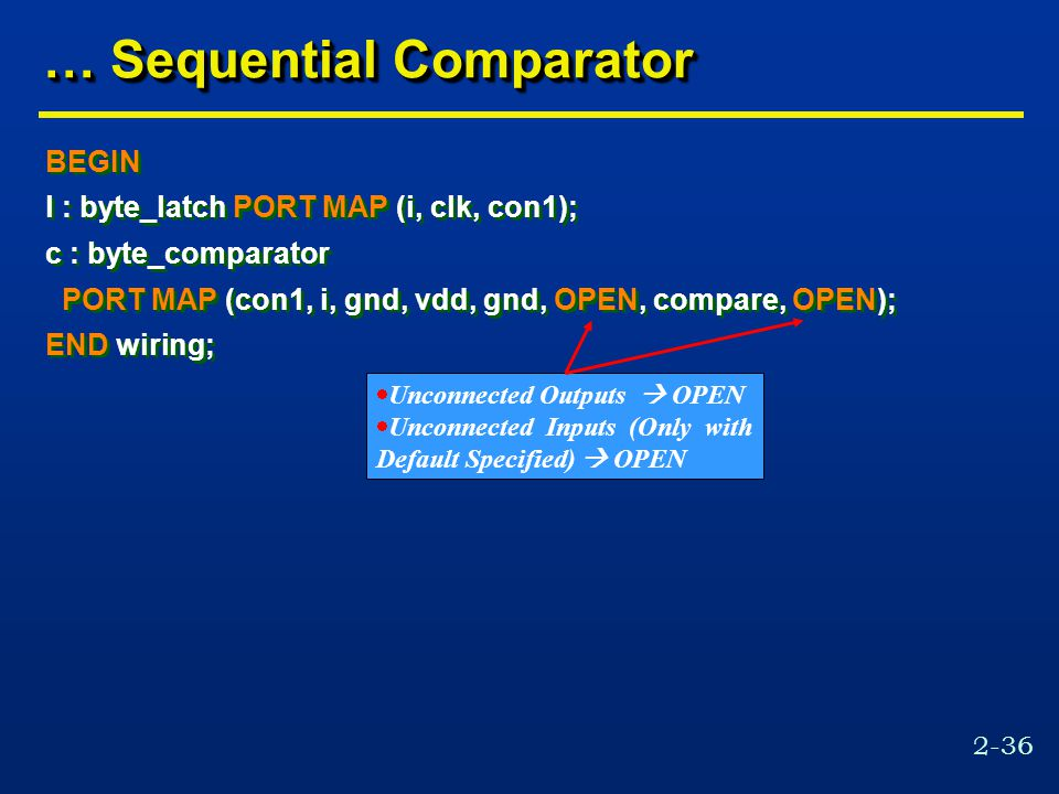 2-36 … Sequential Comparator BEGIN l : byte_latch PORT MAP (i, clk, con1); c : byte_comparator PORT MAP (con1, i, gnd, vdd, gnd, OPEN, compare, OPEN); END wiring; BEGIN l : byte_latch PORT MAP (i, clk, con1); c : byte_comparator PORT MAP (con1, i, gnd, vdd, gnd, OPEN, compare, OPEN); END wiring;  Unconnected Outputs  OPEN  Unconnected Inputs (Only with Default Specified)  OPEN