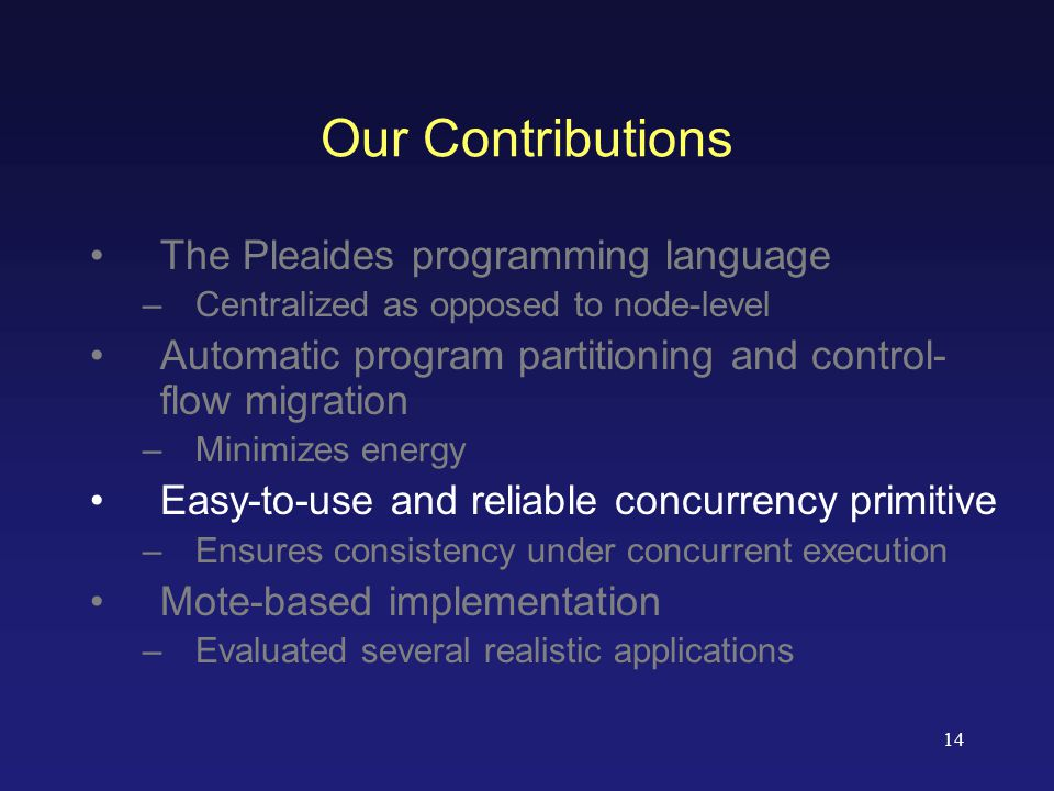 14 Our Contributions The Pleaides programming language –Centralized as opposed to node-level Automatic program partitioning and control- flow migration –Minimizes energy Easy-to-use and reliable concurrency primitive –Ensures consistency under concurrent execution Mote-based implementation –Evaluated several realistic applications