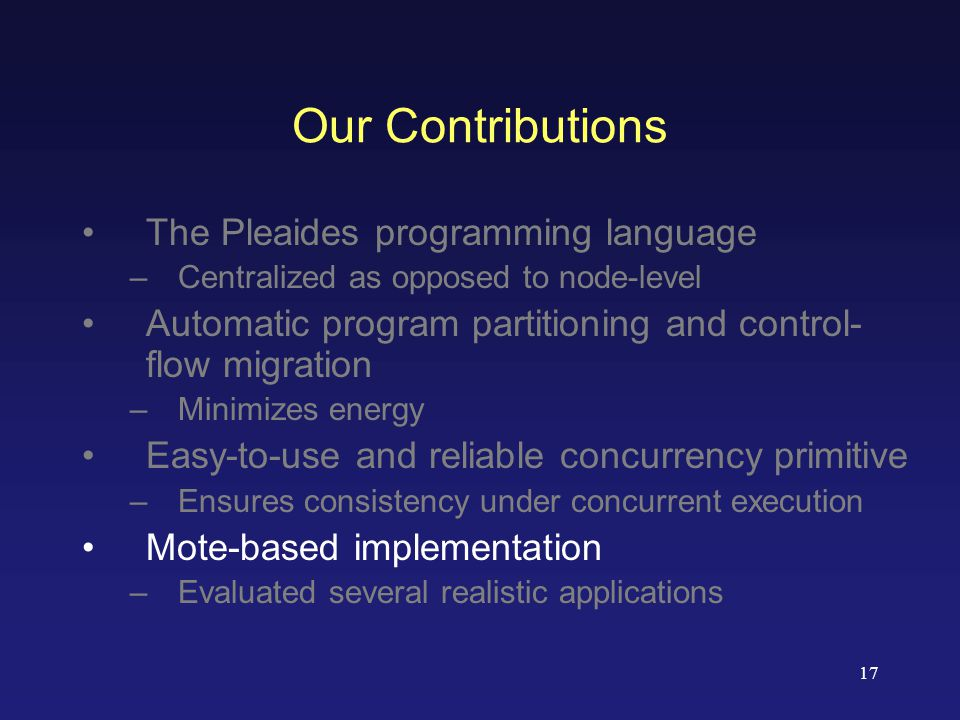 17 Our Contributions The Pleaides programming language –Centralized as opposed to node-level Automatic program partitioning and control- flow migration –Minimizes energy Easy-to-use and reliable concurrency primitive –Ensures consistency under concurrent execution Mote-based implementation –Evaluated several realistic applications