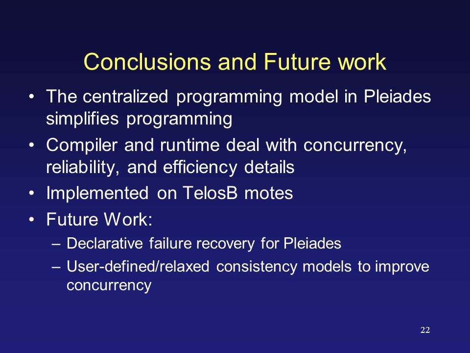 22 The centralized programming model in Pleiades simplifies programming Compiler and runtime deal with concurrency, reliability, and efficiency details Implemented on TelosB motes Future Work: –Declarative failure recovery for Pleiades –User-defined/relaxed consistency models to improve concurrency Conclusions and Future work