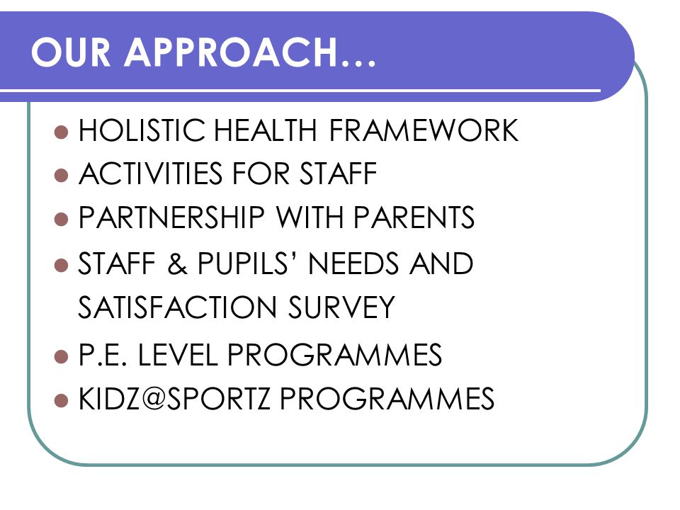 OUR APPROACH… HOLISTIC HEALTH FRAMEWORK ACTIVITIES FOR STAFF PARTNERSHIP WITH PARENTS STAFF & PUPILS' NEEDS AND SATISFACTION SURVEY P.E.