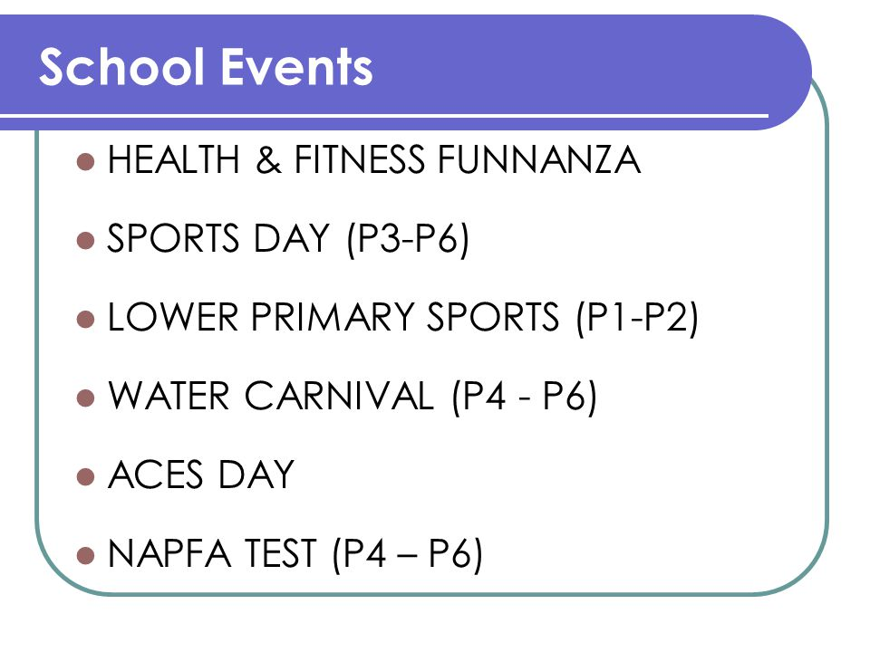 School Events HEALTH & FITNESS FUNNANZA SPORTS DAY (P3-P6) LOWER PRIMARY SPORTS (P1-P2) WATER CARNIVAL (P4 - P6) ACES DAY NAPFA TEST (P4 – P6)