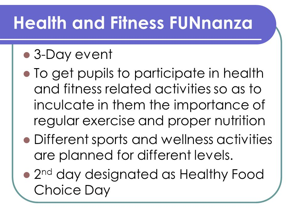 Health and Fitness FUNnanza 3-Day event To get pupils to participate in health and fitness related activities so as to inculcate in them the importance of regular exercise and proper nutrition Different sports and wellness activities are planned for different levels.