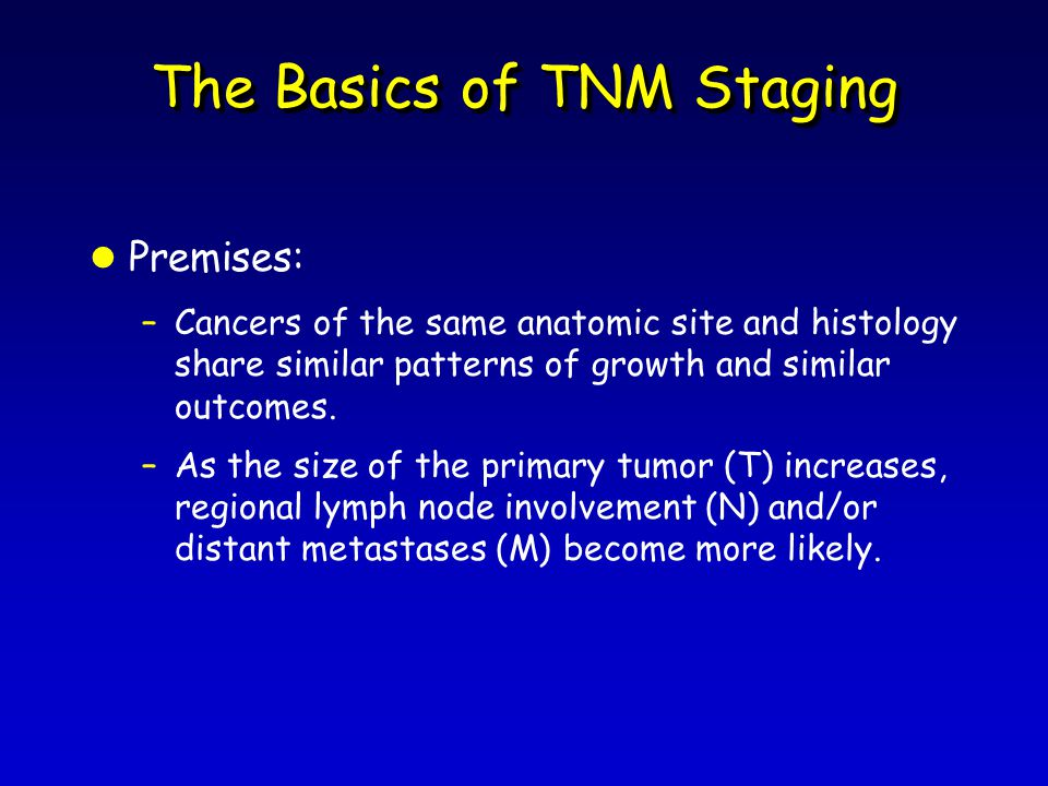 The Basics of TNM Staging l Premises: –Cancers of the same anatomic site and histology share similar patterns of growth and similar outcomes.