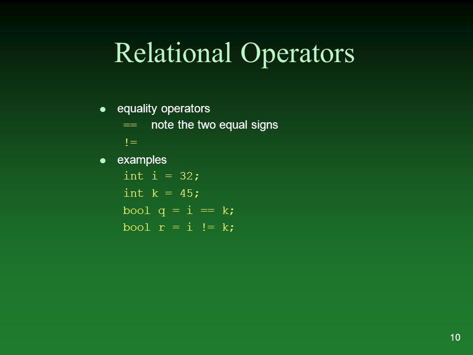 Relational Operators l equality operators == note the two equal signs != l examples int i = 32; int k = 45; bool q = i == k; bool r = i != k; 10