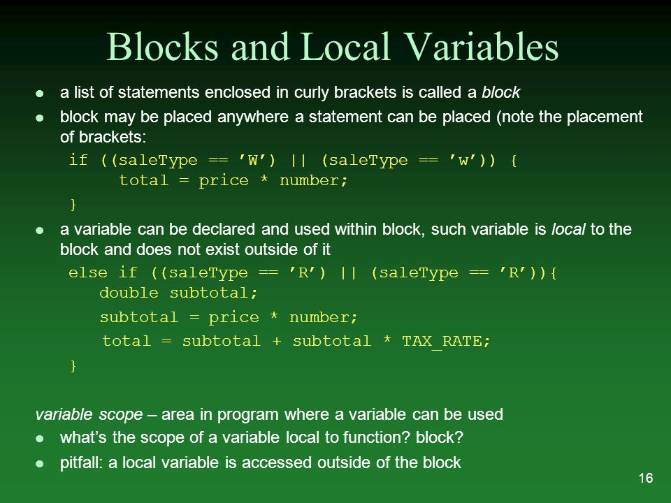 Blocks and Local Variables l a list of statements enclosed in curly brackets is called a block l block may be placed anywhere a statement can be placed (note the placement of brackets: if ((saleType == 'W') || (saleType == 'w')) { total = price * number; } l a variable can be declared and used within block, such variable is local to the block and does not exist outside of it else if ((saleType == 'R') || (saleType == 'R')){ double subtotal; subtotal = price * number; total = subtotal + subtotal * TAX_RATE; } variable scope – area in program where a variable can be used what's the scope of a variable local to function.