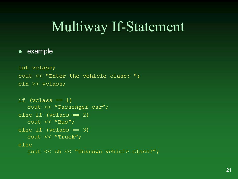 Multiway If-Statement l example int vclass; cout << Enter the vehicle class: ; cin >> vclass; if (vclass == 1) cout << Passenger car ; else if (vclass == 2) cout << Bus ; else if (vclass == 3) cout << Truck ; else cout << ch << Unknown vehicle class! ; 21