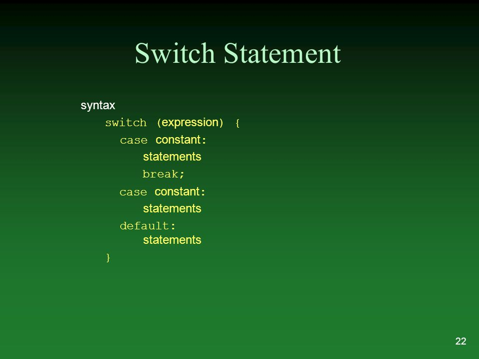 Switch Statement syntax switch ( expression ) { case constant : statements break; case constant : statements default: statements } 22