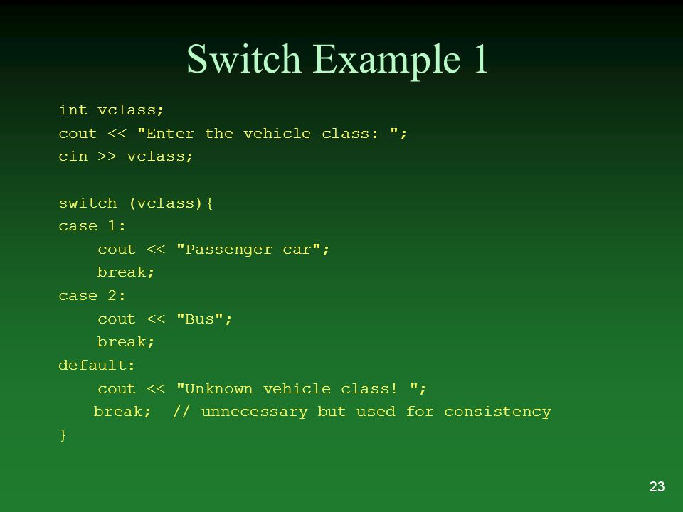Switch Example 1 int vclass; cout << Enter the vehicle class: ; cin >> vclass; switch (vclass){ case 1: cout << Passenger car ; break; case 2: cout << Bus ; break; default: cout << Unknown vehicle class.
