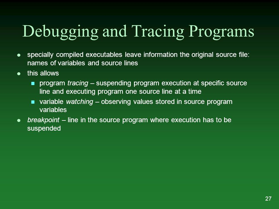 Debugging and Tracing Programs l specially compiled executables leave information the original source file: names of variables and source lines l this allows n program tracing – suspending program execution at specific source line and executing program one source line at a time n variable watching – observing values stored in source program variables l breakpoint – line in the source program where execution has to be suspended 27