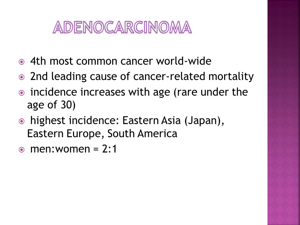 4th most common cancer world-wide  2nd leading cause of cancer-related mortality  incidence increases with age (rare under the age of 30)  highest incidence: Eastern Asia (Japan), Eastern Europe, South America  men:women = 2:1