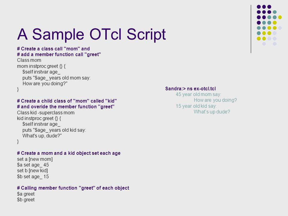 A Sample OTcl Script # Create a class call mom and # add a member function call greet Class mom mom instproc greet {} { $self instvar age_ puts $age_ years old mom say: How are you doing } # Create a child class of mom called kid # and overide the member function greet Class kid -superclass mom kid instproc greet {} { $self instvar age_ puts $age_ years old kid say: What s up, dude } # Create a mom and a kid object set each age set a [new mom] $a set age_ 45 set b [new kid] $b set age_ 15 # Calling member function greet of each object $a greet $b greet Sandra:> ns ex-otcl.tcl 45 year old mom say: How are you doing.