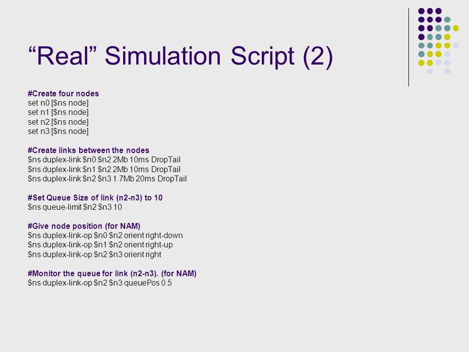 Real Simulation Script (2) #Create four nodes set n0 [$ns node] set n1 [$ns node] set n2 [$ns node] set n3 [$ns node] #Create links between the nodes $ns duplex-link $n0 $n2 2Mb 10ms DropTail $ns duplex-link $n1 $n2 2Mb 10ms DropTail $ns duplex-link $n2 $n3 1.7Mb 20ms DropTail #Set Queue Size of link (n2-n3) to 10 $ns queue-limit $n2 $n3 10 #Give node position (for NAM) $ns duplex-link-op $n0 $n2 orient right-down $ns duplex-link-op $n1 $n2 orient right-up $ns duplex-link-op $n2 $n3 orient right #Monitor the queue for link (n2-n3).