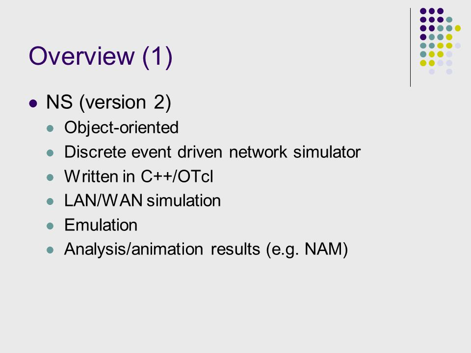 Overview (1) NS (version 2) Object-oriented Discrete event driven network simulator Written in C++/OTcl LAN/WAN simulation Emulation Analysis/animation results (e.g.