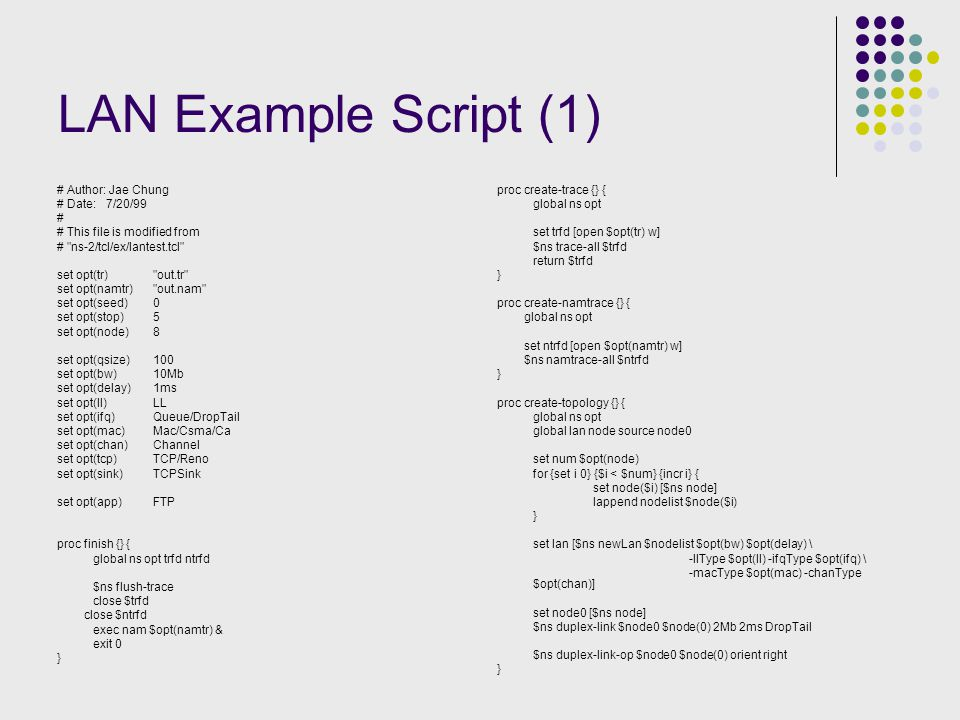 LAN Example Script (1) # Author: Jae Chung # Date: 7/20/99 # # This file is modified from # ns-2/tcl/ex/lantest.tcl set opt(tr) out.tr set opt(namtr) out.nam set opt(seed)0 set opt(stop)5 set opt(node)8 set opt(qsize)100 set opt(bw)10Mb set opt(delay)1ms set opt(ll)LL set opt(ifq)Queue/DropTail set opt(mac)Mac/Csma/Ca set opt(chan)Channel set opt(tcp)TCP/Reno set opt(sink)TCPSink set opt(app)FTP proc finish {} { global ns opt trfd ntrfd $ns flush-trace close $trfd close $ntrfd exec nam $opt(namtr) & exit 0 } proc create-trace {} { global ns opt set trfd [open $opt(tr) w] $ns trace-all $trfd return $trfd } proc create-namtrace {} { global ns opt set ntrfd [open $opt(namtr) w] $ns namtrace-all $ntrfd } proc create-topology {} { global ns opt global lan node source node0 set num $opt(node) for {set i 0} {$i < $num} {incr i} { set node($i) [$ns node] lappend nodelist $node($i) } set lan [$ns newLan $nodelist $opt(bw) $opt(delay) \ -llType $opt(ll) -ifqType $opt(ifq) \ -macType $opt(mac) -chanType $opt(chan)] set node0 [$ns node] $ns duplex-link $node0 $node(0) 2Mb 2ms DropTail $ns duplex-link-op $node0 $node(0) orient right }