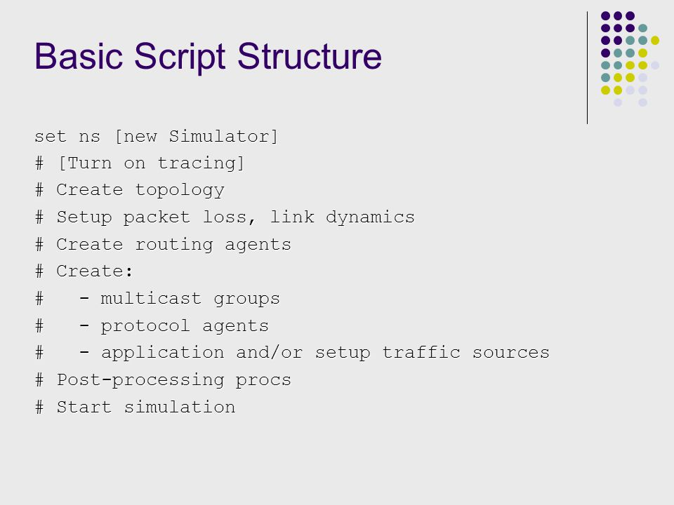 Basic Script Structure set ns [new Simulator] # [Turn on tracing] # Create topology # Setup packet loss, link dynamics # Create routing agents # Create: # - multicast groups # - protocol agents # - application and/or setup traffic sources # Post-processing procs # Start simulation