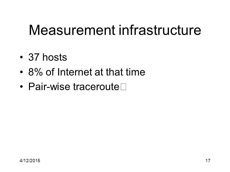 Measurement infrastructure 37 hosts 8% of Internet at that time Pair-wise traceroute 4/12/201517