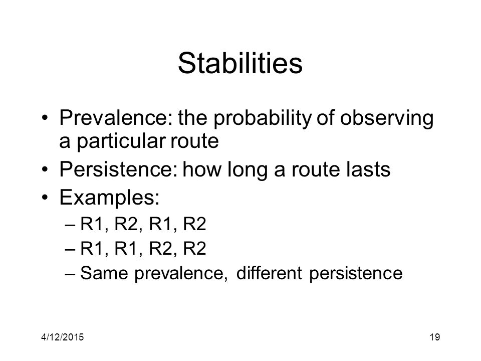 4/12/201519 Stabilities Prevalence: the probability of observing a particular route Persistence: how long a route lasts Examples: –R1, R2, R1, R2 –R1, R1, R2, R2 –Same prevalence, different persistence