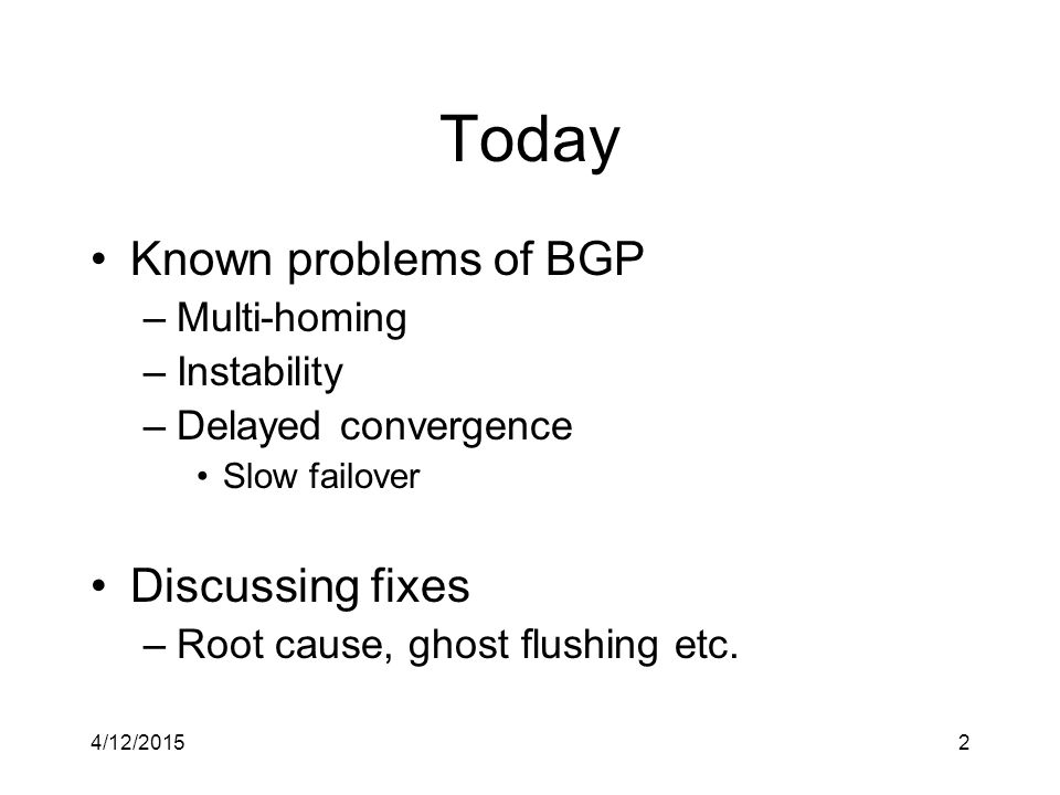 4/12/20152 Today Known problems of BGP –Multi-homing –Instability –Delayed convergence Slow failover Discussing fixes –Root cause, ghost flushing etc.