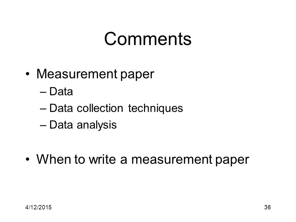 Comments Measurement paper –Data –Data collection techniques –Data analysis When to write a measurement paper 4/12/201536
