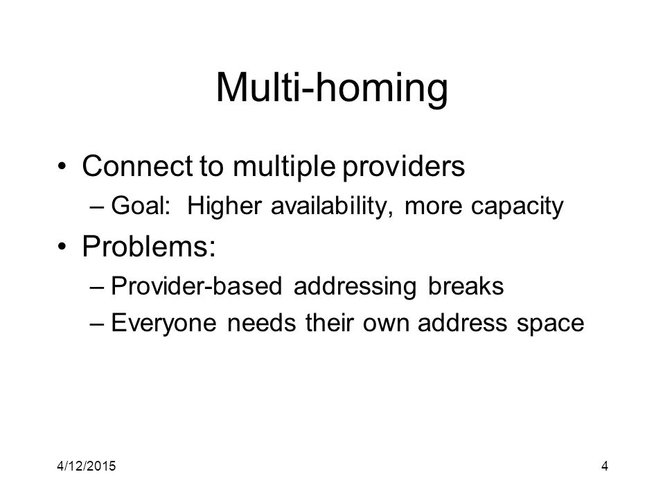 4/12/20154 Multi-homing Connect to multiple providers –Goal: Higher availability, more capacity Problems: –Provider-based addressing breaks –Everyone needs their own address space