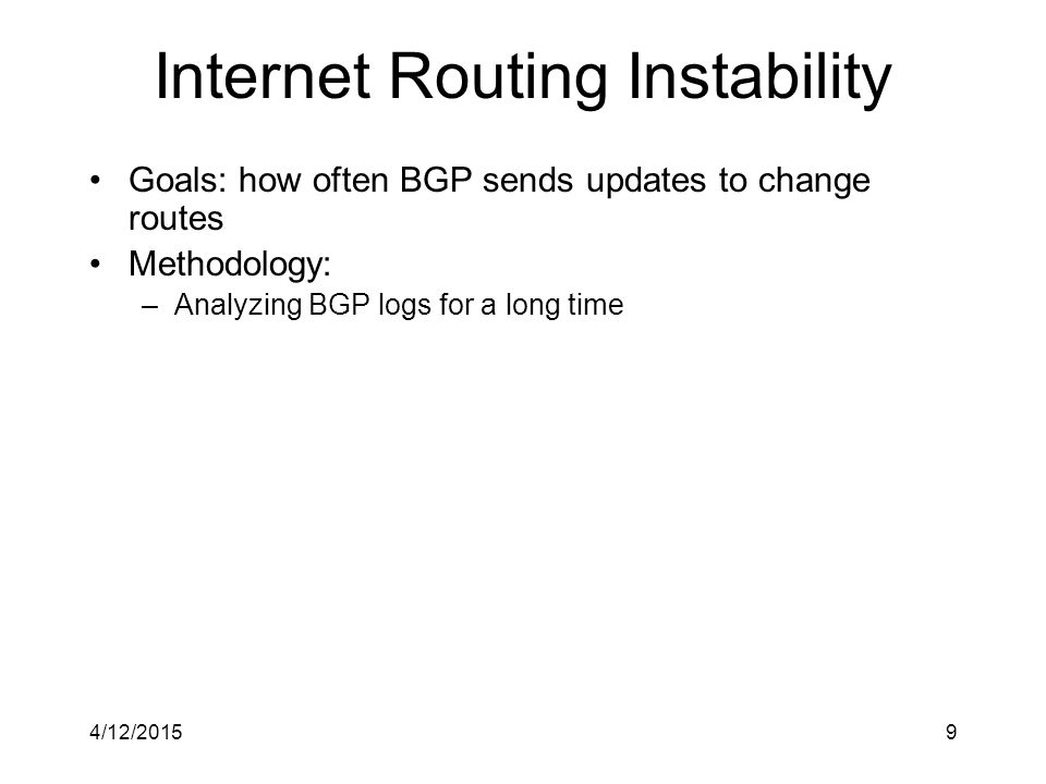 4/12/20159 Internet Routing Instability Goals: how often BGP sends updates to change routes Methodology: –Analyzing BGP logs for a long time