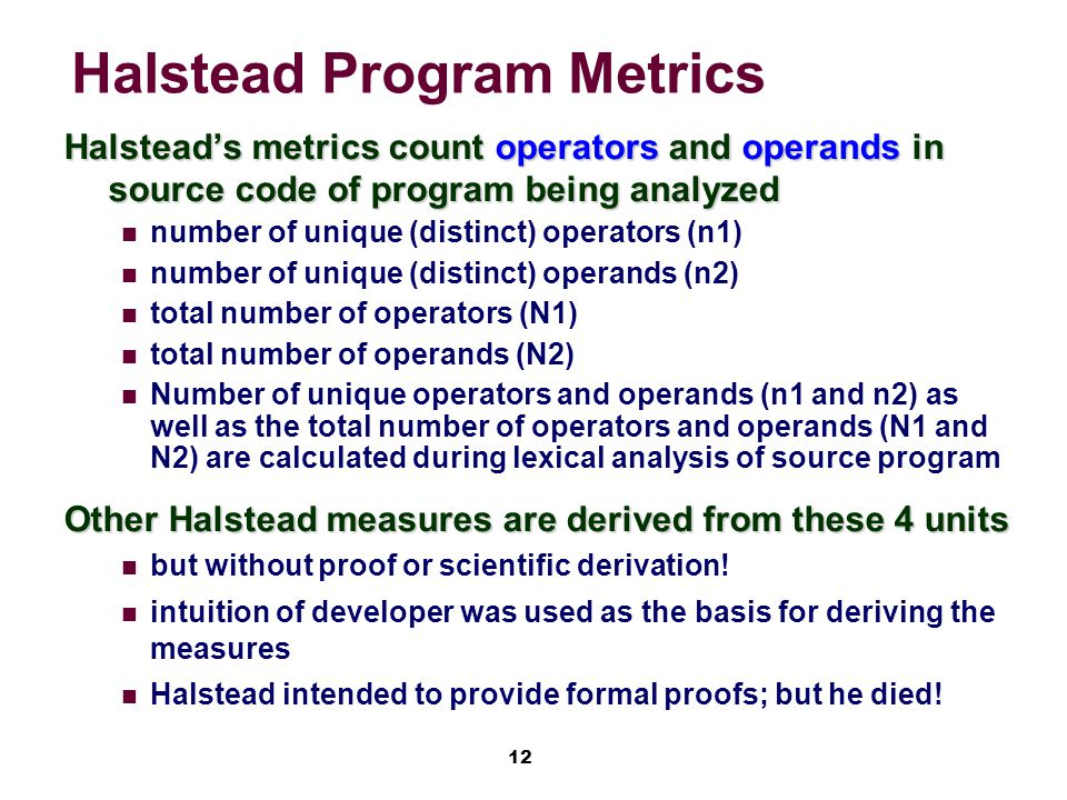 12 Halstead Program Metrics Halstead's metrics count operators and operands in source code of program being analyzed number of unique (distinct) operators (n1) number of unique (distinct) operands (n2) total number of operators (N1) total number of operands (N2) Number of unique operators and operands (n1 and n2) as well as the total number of operators and operands (N1 and N2) are calculated during lexical analysis of source program Other Halstead measures are derived from these 4 units but without proof or scientific derivation.