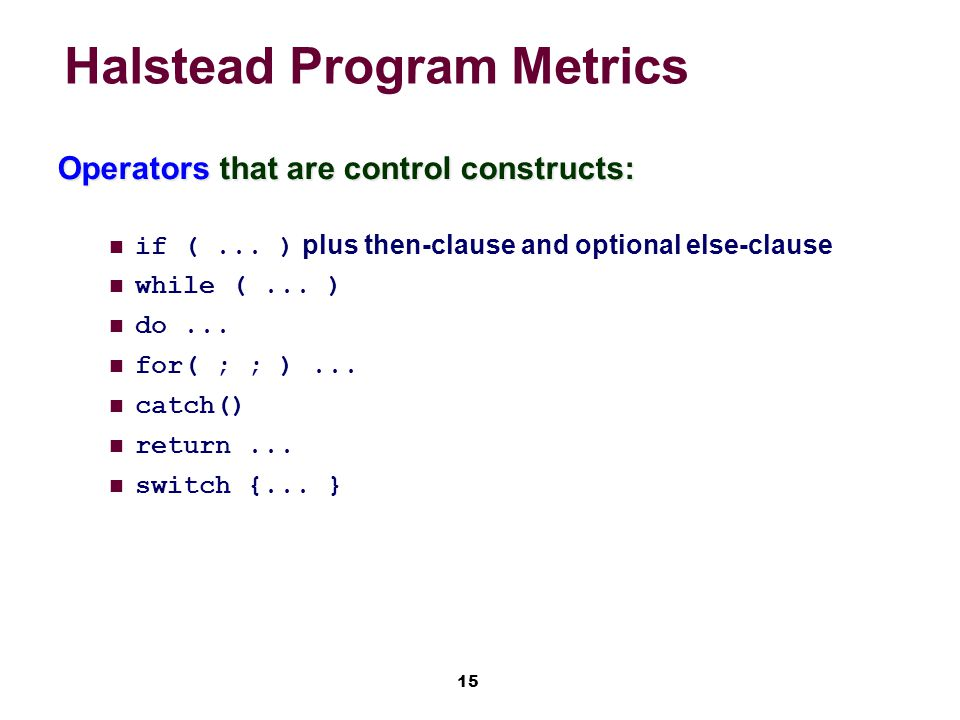 15 Halstead Program Metrics Operators that are control constructs: if (...