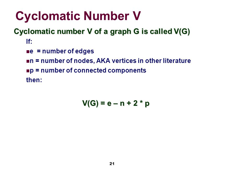 21 Cyclomatic Number V Cyclomatic number V of a graph G is called V(G) If: e = number of edges n = number of nodes, AKA vertices in other literature p = number of connected components then: V(G) = e – n + 2 * p