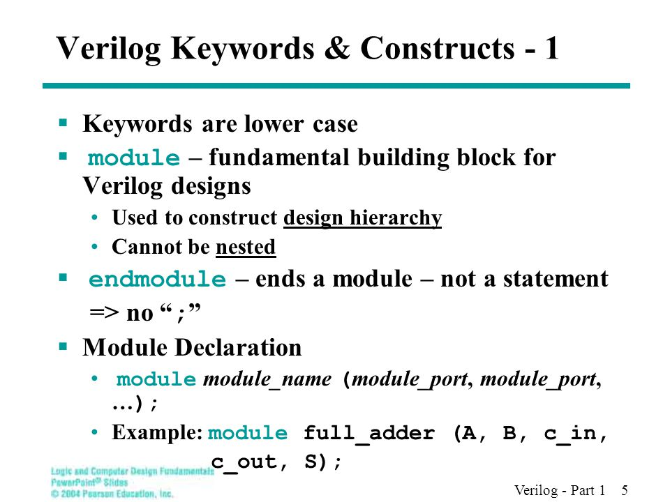 Verilog - Part 1 5 Verilog Keywords & Constructs - 1  Keywords are lower case  module – fundamental building block for Verilog designs Used to construct design hierarchy Cannot be nested  endmodule – ends a module – not a statement => no ;  Module Declaration module module_name ( module_port, module_port, … ); Example: module full_adder (A, B, c_in, c_out, S);