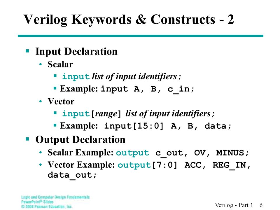 Verilog - Part 1 6 Verilog Keywords & Constructs - 2  Input Declaration Scalar  input list of input identifiers ;  Example: input A, B, c_in; Vector  input[ range ] list of input identifiers ;  Example: input[15:0] A, B, data;  Output Declaration Scalar Example: output c_out, OV, MINUS; Vector Example: output[7:0] ACC, REG_IN, data_out;