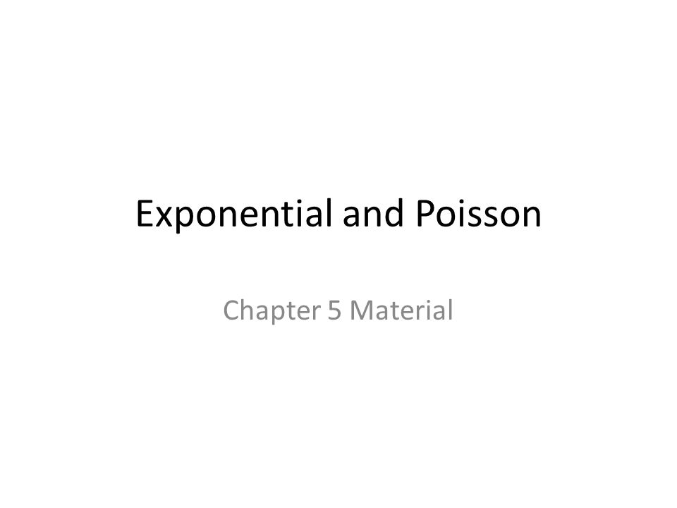 Exponential and Poisson Chapter 5 Material