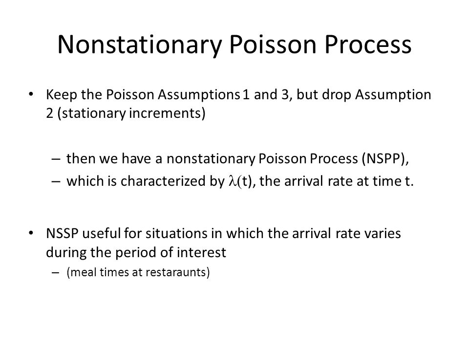 Nonstationary Poisson Process Keep the Poisson Assumptions 1 and 3, but drop Assumption 2 (stationary increments) – then we have a nonstationary Poisson Process (NSPP), – which is characterized by  t), the arrival rate at time t.