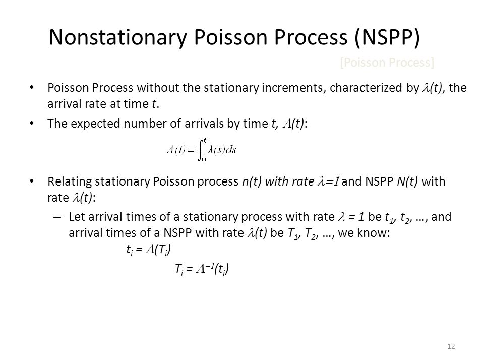 12 Nonstationary Poisson Process (NSPP) [Poisson Process] Poisson Process without the stationary increments, characterized by (t), the arrival rate at time t.
