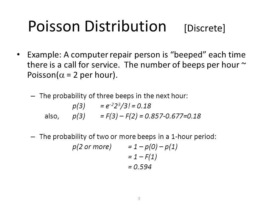 3 Poisson Distribution [Discrete] Example: A computer repair person is beeped each time there is a call for service.
