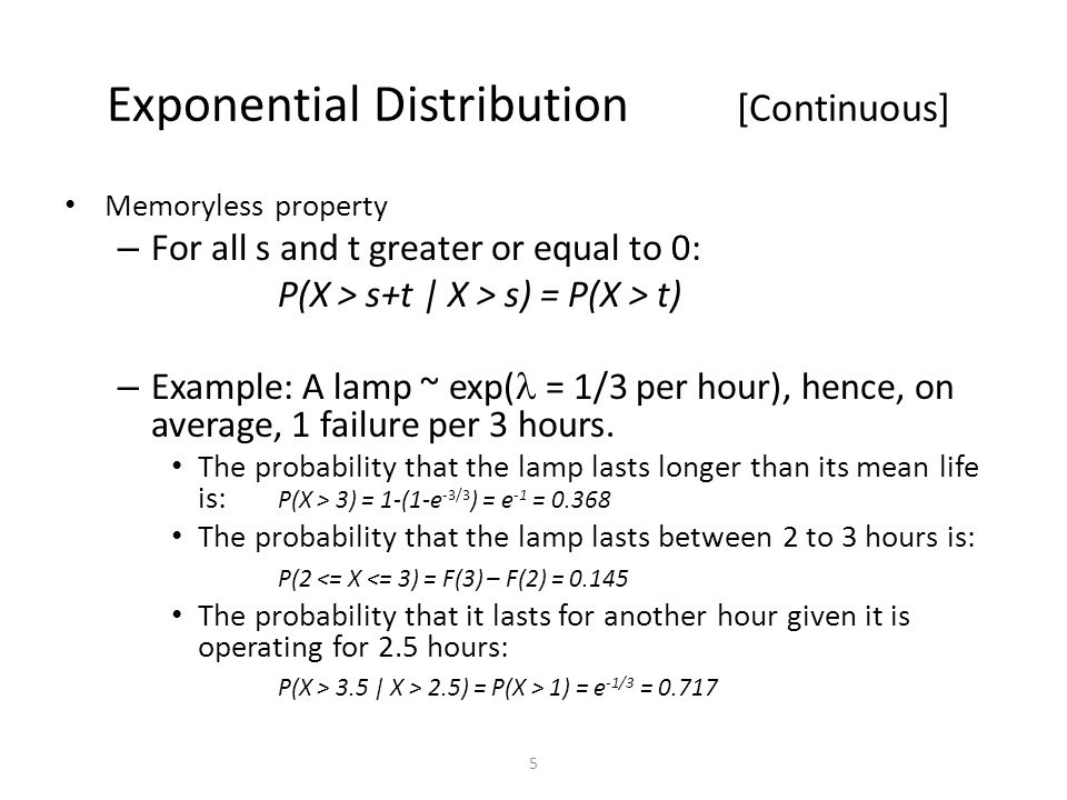 5 Exponential Distribution [Continuous] Memoryless property – For all s and t greater or equal to 0: P(X > s+t | X > s) = P(X > t) – Example: A lamp ~ exp( = 1/3 per hour), hence, on average, 1 failure per 3 hours.
