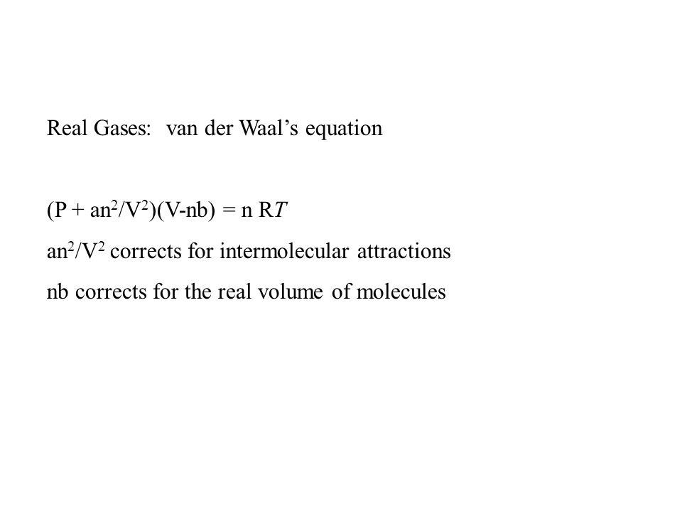 Real Gases: van der Waal's equation (P + an 2 /V 2 )(V-nb) = n RT an 2 /V 2 corrects for intermolecular attractions nb corrects for the real volume of molecules