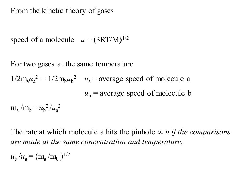 From the kinetic theory of gases speed of a molecule u = (3RT/M) 1/2 For two gases at the same temperature 1/2m a u a 2 = 1/2m b u b 2 u a = average speed of molecule a u b = average speed of molecule b m a /m b = u b 2 /u a 2 The rate at which molecule a hits the pinhole  u if the comparisons are made at the same concentration and temperature.