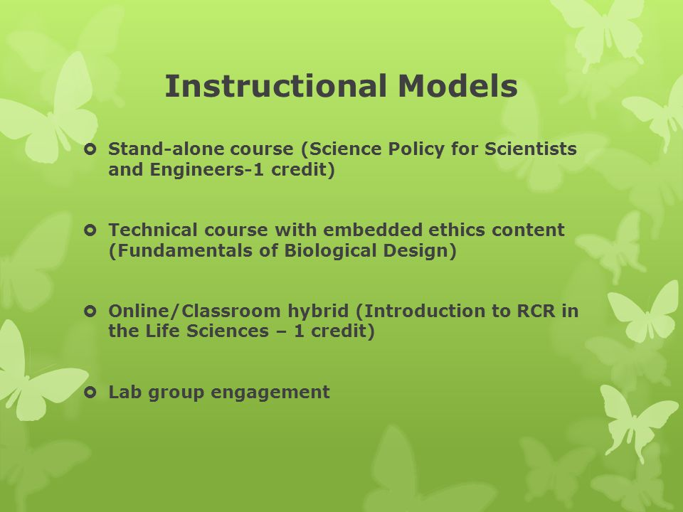 Instructional Models  Stand-alone course (Science Policy for Scientists and Engineers-1 credit)  Technical course with embedded ethics content (Fundamentals of Biological Design)  Online/Classroom hybrid (Introduction to RCR in the Life Sciences – 1 credit)  Lab group engagement