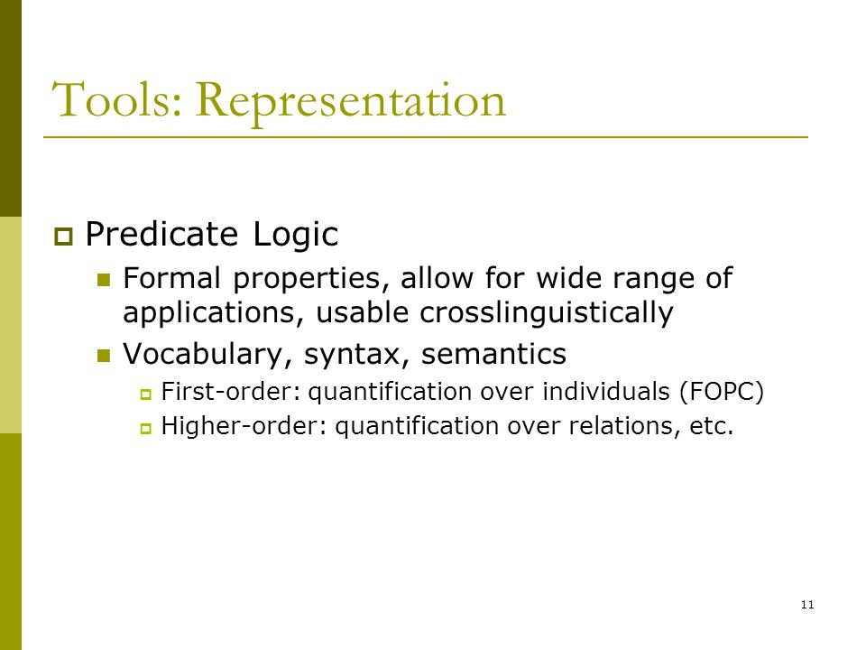 11 Tools: Representation  Predicate Logic Formal properties, allow for wide range of applications, usable crosslinguistically Vocabulary, syntax, semantics  First-order: quantification over individuals (FOPC)  Higher-order: quantification over relations, etc.
