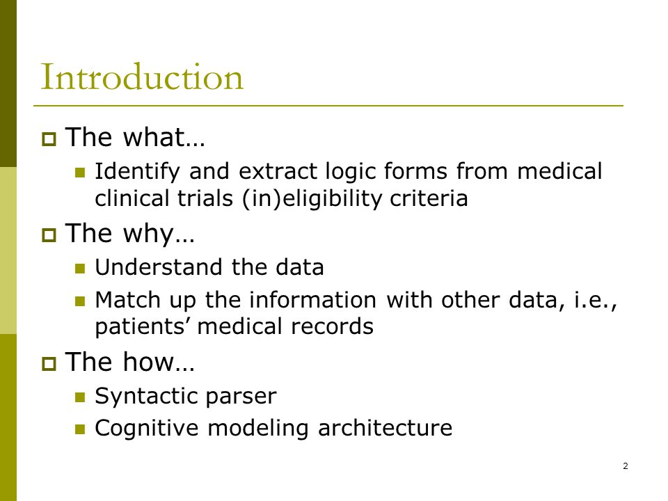 2 Introduction  The what … Identify and extract logic forms from medical clinical trials (in)eligibility criteria  The why … Understand the data Match up the information with other data, i.e., patients ' medical records  The how … Syntactic parser Cognitive modeling architecture