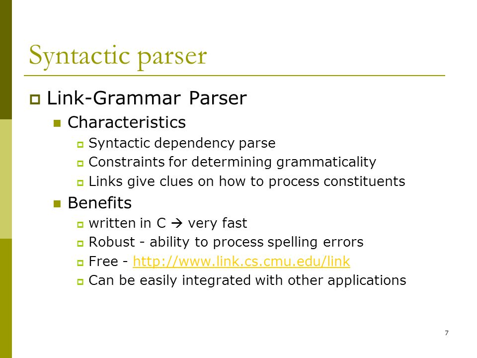 7 Syntactic parser  Link-Grammar Parser Characteristics  Syntactic dependency parse  Constraints for determining grammaticality  Links give clues on how to process constituents Benefits  written in C  very fast  Robust - ability to process spelling errors  Free - http://www.link.cs.cmu.edu/linkhttp://www.link.cs.cmu.edu/link  Can be easily integrated with other applications