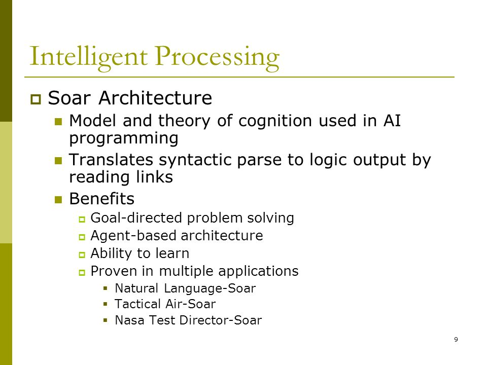 9 Intelligent Processing  Soar Architecture Model and theory of cognition used in AI programming Translates syntactic parse to logic output by reading links Benefits  Goal-directed problem solving  Agent-based architecture  Ability to learn  Proven in multiple applications  Natural Language-Soar  Tactical Air-Soar  Nasa Test Director-Soar